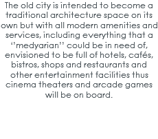 The old city is intended to become a traditional architecture space on its own but with all modern amenities and services, including everything that a ''medyarian'' could be in need of, envisioned to be full of hotels, cafés, bistros, shops and restaurants and other entertainment facilities thus cinema theaters and arcade games will be on board.