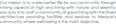 Our mission is to make better life for our community through mixing aspects of high end living with nature and serenity; our duty is to craft a community of good living with the finest architecture providing facilities and services to Medyar's community where well-being is the main objective.